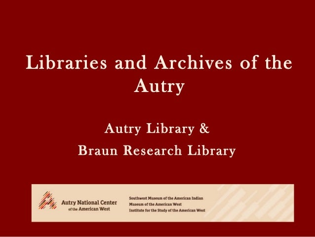 Libraries and Archives of the Autry Autry Library & Braun Research Library