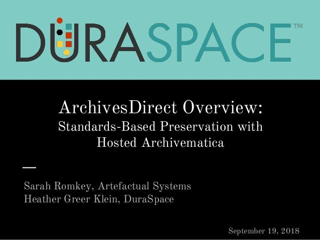 ArchivesDirect Overview: Standards-Based Preservation with Hosted Archivematica Sarah Romkey, Artefactual Systems Heather ...