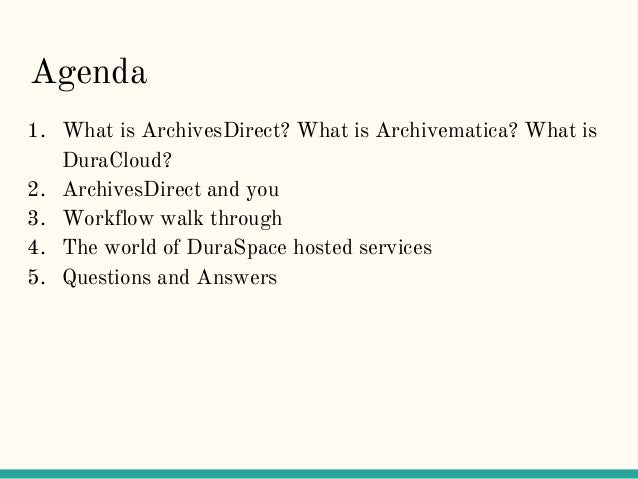 Agenda 1. What is ArchivesDirect? What is Archivematica? What is DuraCloud? 2. ArchivesDirect and you 3. Workflow walk thr...