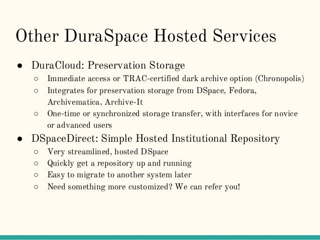 Other DuraSpace Hosted Services ● DuraCloud: Preservation Storage ○ Immediate access or TRAC-certified dark archive option...