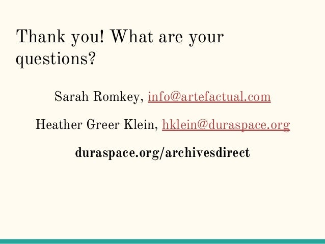 Thank you! What are your questions? Sarah Romkey, info@artefactual.com Heather Greer Klein, hklein@duraspace.org duraspace...