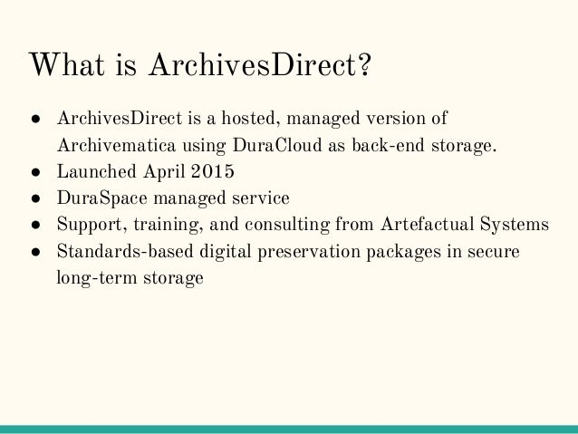 What is ArchivesDirect? ● ArchivesDirect is a hosted, managed version of Archivematica using DuraCloud as back-end storage...