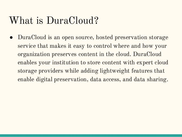 What is DuraCloud? ● DuraCloud is an open source, hosted preservation storage service that makes it easy to control where ...