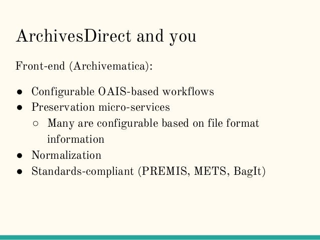 ArchivesDirect and you Front-end (Archivematica): ● Configurable OAIS-based workflows ● Preservation micro-services ○ Many...