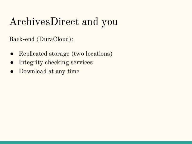 ArchivesDirect and you Back-end (DuraCloud): ● Replicated storage (two locations) ● Integrity checking services ● Download...