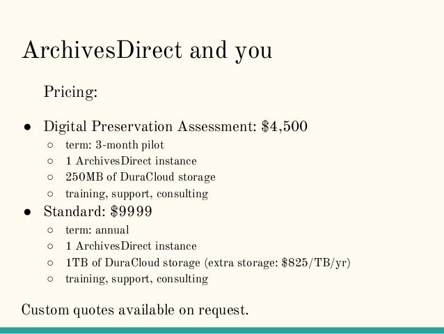 ArchivesDirect and you Pricing: ● Digital Preservation Assessment: $4,500 ○ term: 3-month pilot ○ 1 ArchivesDirect instanc...