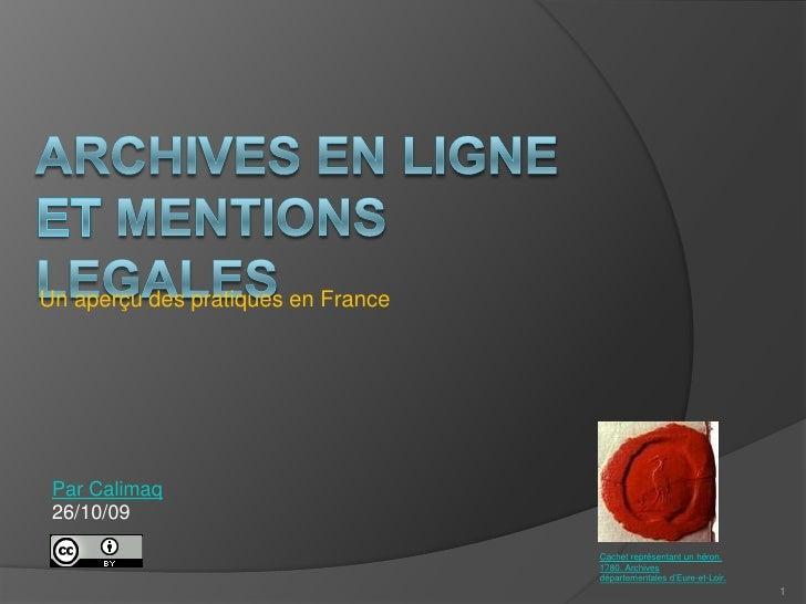 Archives en ligne eT Mentions legales<br />Un aperçu des pratiques en France<br />Par Calimaq<br />26/10/09<br />1<br />Ca...