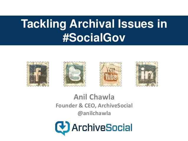 Tackling Archival Issues in #SocialGov Anil Chawla Founder & CEO, ArchiveSocial @anilchawla