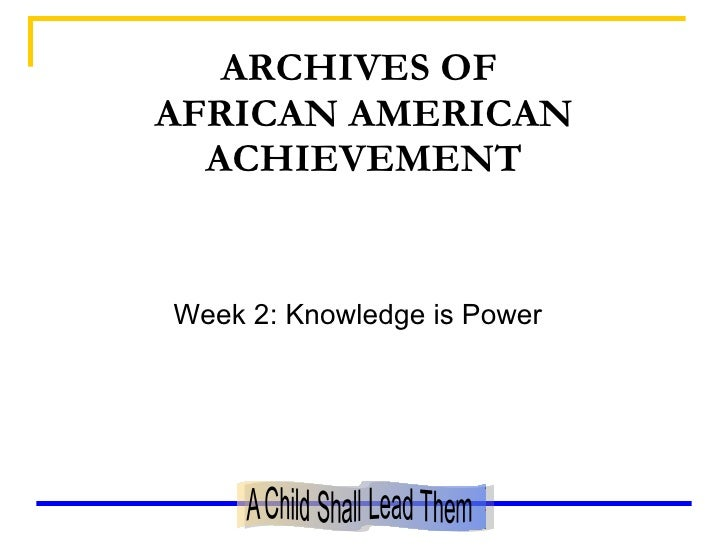 ARCHIVES OF  AFRICAN AMERICAN ACHIEVEMENT <ul><li>Week 2: Knowledge is Power </li></ul>