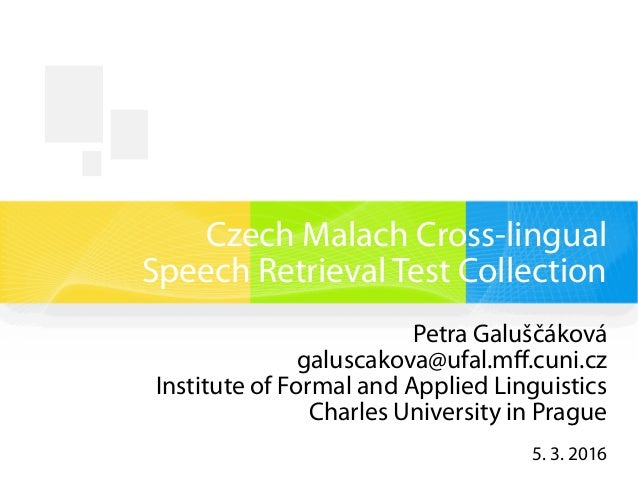 Czech Malach Cross-lingual Speech Retrieval Test Collection Petra Galuščáková galuscakova@ufal.mff.cuni.cz Institute of Fo...