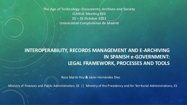 INTEROPERABILITY, RECORDS MANAGEMENT AND E-ARCHIVING IN SPANISH e-GOVERNMENT: LEGAL FRAMEWORK, PROCESSES AND TOOLS Rosa Ma...