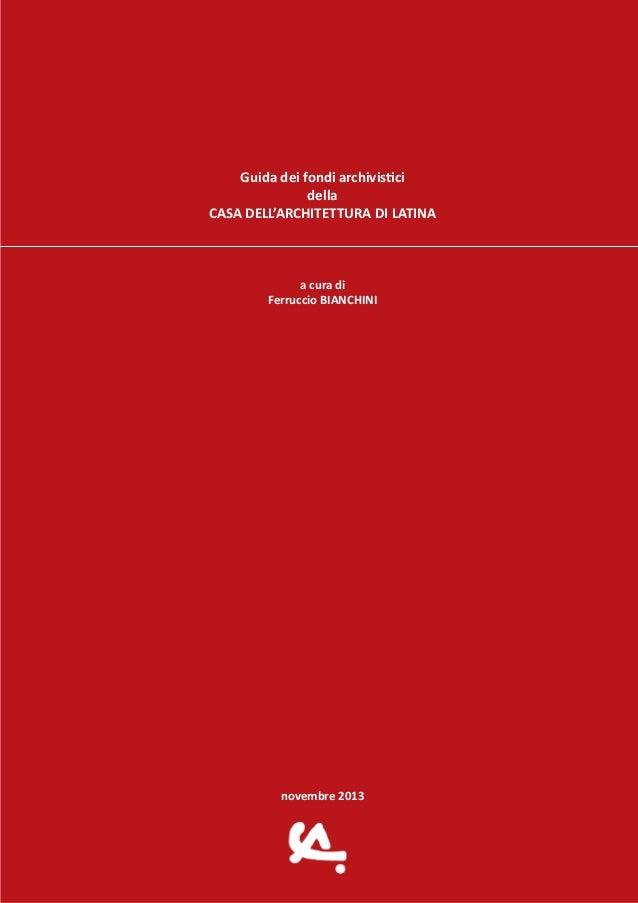 Guida dei fondi archivistici della CASA DELL'ARCHITETTURA DI LATINA a cura di Ferruccio BIANCHINI  novembre 2013