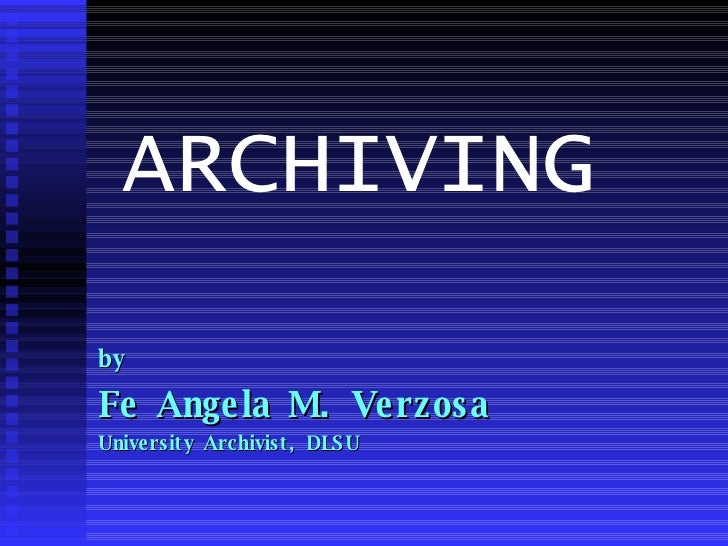 ARCHIVING  by Fe Angela M. Verzosa University Archivist, DLSU