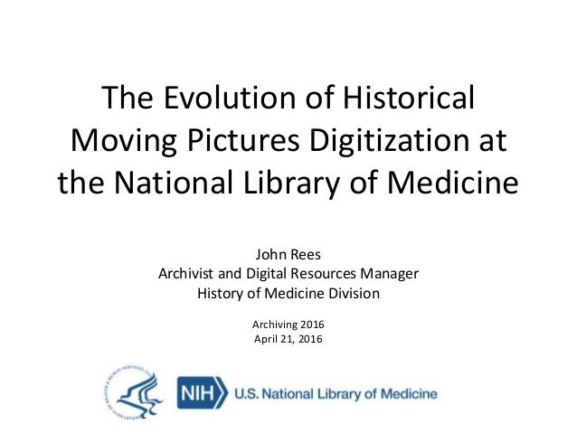The Evolution of Historical Moving Pictures Digitization at the National Library of Medicine John Rees Archivist and Digit...