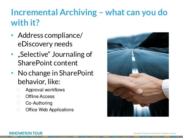 Copyright © OpenText Corporation. All rights reserved. Incremental Archiving – what can you do with it? • Address complian...
