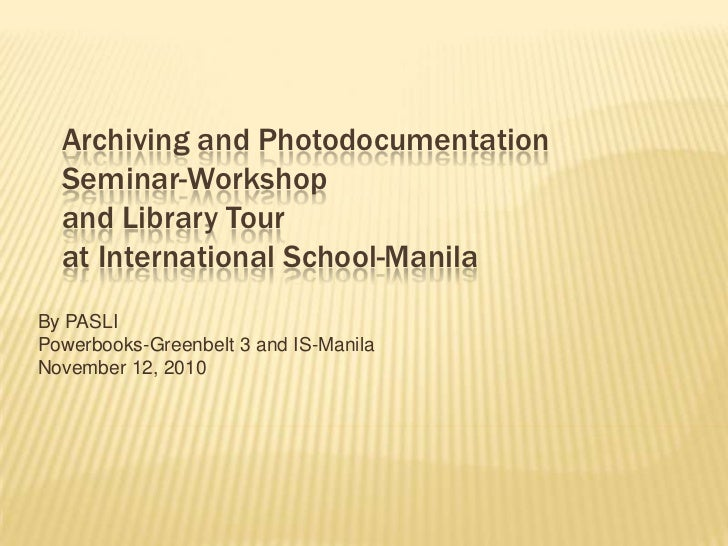 Archiving and Photodocumentation Seminar-Workshopand Library Tourat International School-Manila<br />By PASLI<br />Powerbo...