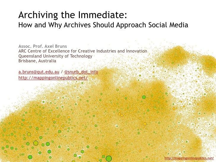 Archiving the Immediate: How and Why Archives Should Approach Social Media<br />Assoc. Prof. Axel BrunsARC Centre of Excel...
