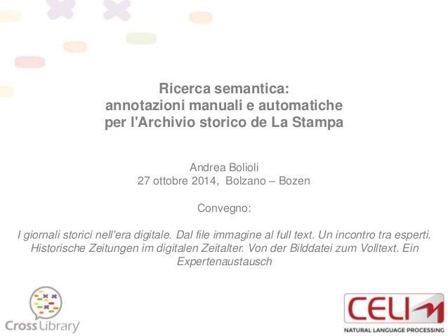 Ricerca semantica: annotazioni manuali e automatiche per l'Archivio storico de La Stampa Andrea Bolioli 27 ottobre 2014, B...