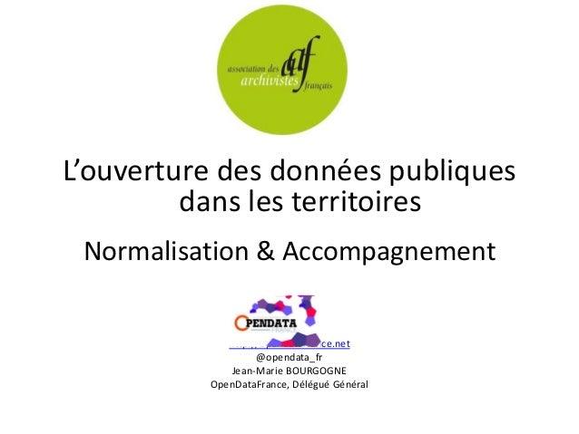 L'ouverture des données publiques dans les territoires Normalisation & Accompagnement http://opendatafrance.net @opendata_...