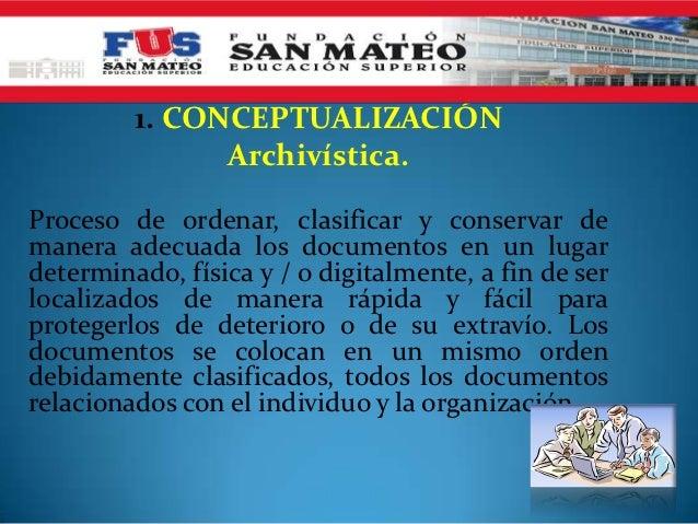 1. CONCEPTUALIZACIÓN               Archivística.Proceso de ordenar, clasificar y conservar demanera adecuada los documento...