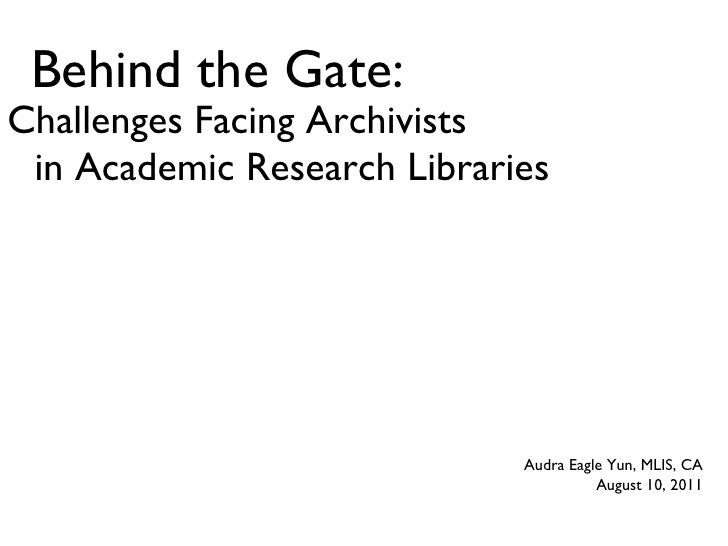 Behind the Gate: Challenges Facing Archivists in Academic Research Libraries Audra Eagle Yun, MLIS, CA August 10, 2011