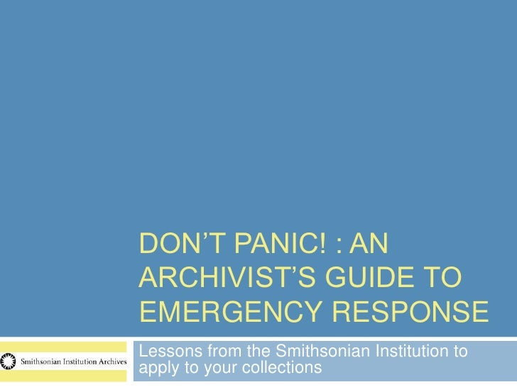 DON'T PANIC! : ANARCHIVIST'S GUIDE TOEMERGENCY RESPONSELessons from the Smithsonian Institution toapply to your collections