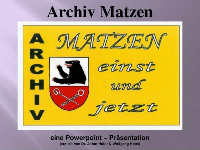eine Powerpoint – Präsentation (erstellt von Dr. Anton Hofer & Wolfgang Koch) Archiv Matzen