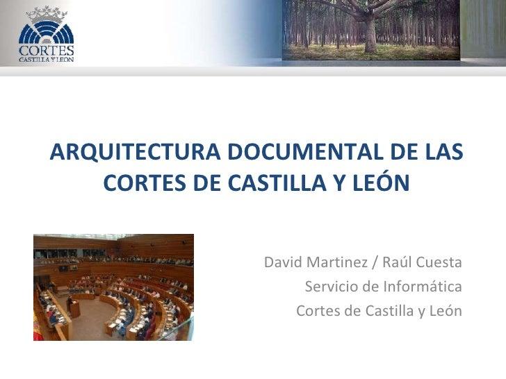 ARQUITECTURA DOCUMENTAL DE LAS    CORTES DE CASTILLA Y LEÓN                 David Martinez / Raúl Cuesta                  ...