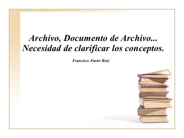 Archivo, Documento de Archivo... Necesidad de clarificar los conceptos. Francisco Fuster Ruiz