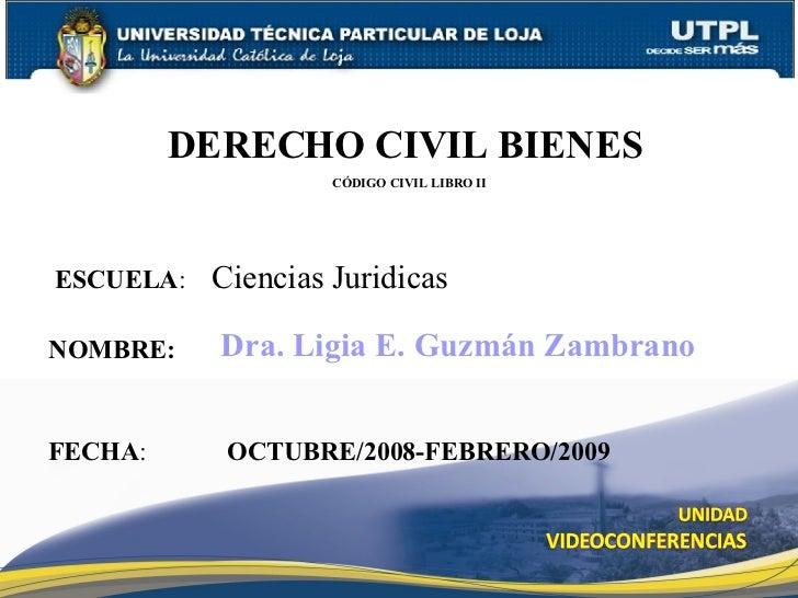 ESCUELA :  Ciencias Juridicas NOMBRE: DERECHO CIVIL BIENES   CÓDIGO CIVIL LIBRO II FECHA : Dra. Ligia E. Guzmán Zambrano O...