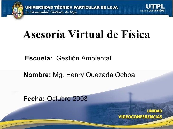 Asesoría Virtual de Física Nombre:  Mg. Henry Quezada Ochoa Escuela:  Gesti ón Ambiental Fecha:  Octubre 2008