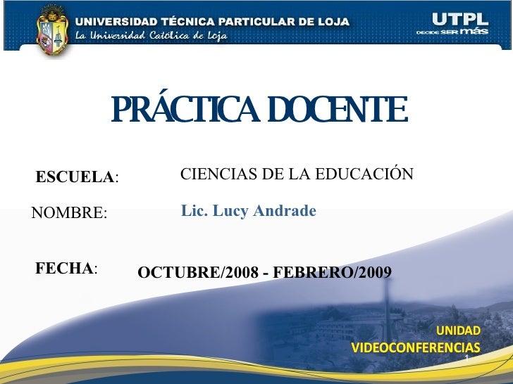 ESCUELA :   NOMBRE: PRÁCTICA DOCENTE FECHA : Lic. Lucy Andrade OCTUBRE/2008 - FEBRERO/2009 CIENCIAS DE LA EDUCACIÓN