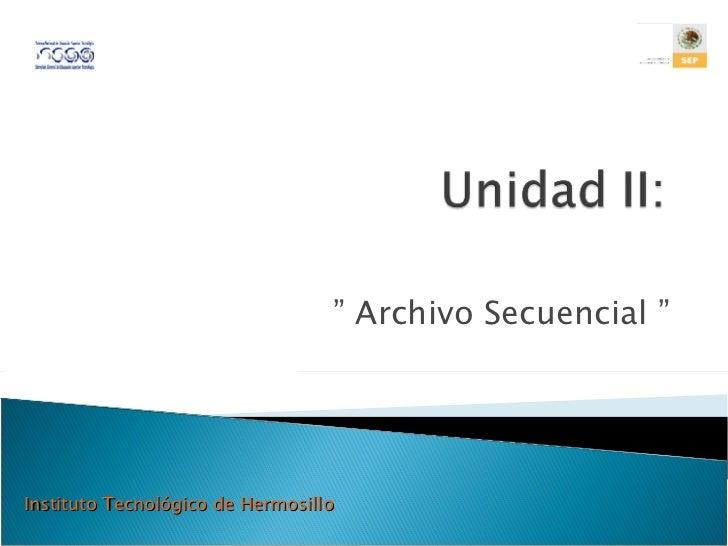 """""""  Archivo Secuencial """" Instituto Tecnológico de Hermosillo"""