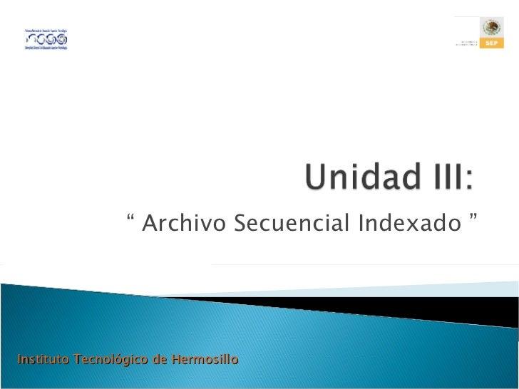 """""""  Archivo Secuencial Indexado """" Instituto Tecnológico de Hermosillo"""