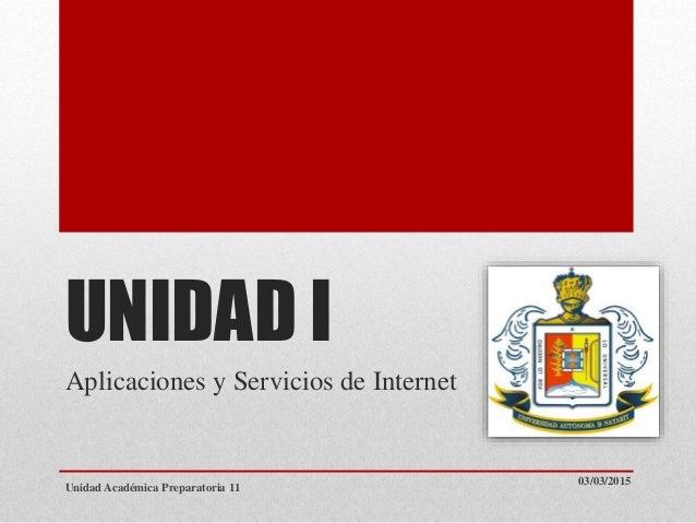 UNIDAD I Aplicaciones y Servicios de Internet 03/03/2015 Unidad Académica Preparatoria 11