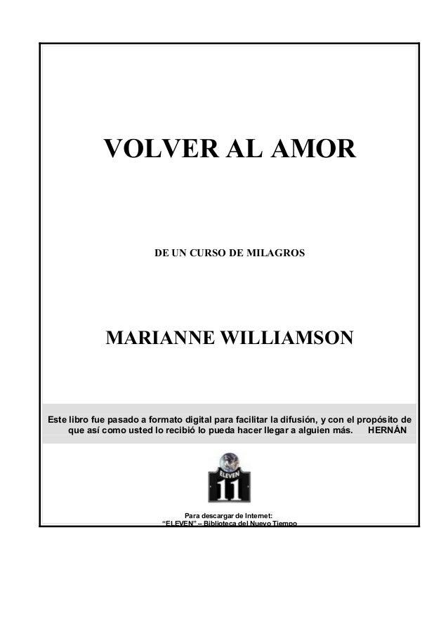 VOLVER AL AMOR  DE UN CURSO DE MILAGROS  MARIANNE WILLIAMSON  Este libro fue pasado a formato digital para facilitar la di...