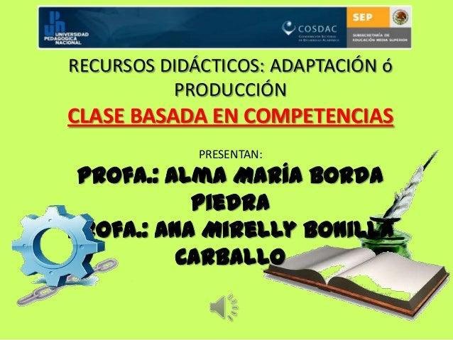RECURSOS DIDÁCTICOS: ADAPTACIÓN óPRODUCCIÓNCLASE BASADA EN COMPETENCIASPRESENTAN:Profa.: Alma María BordaPiedraProfa.: Ana...