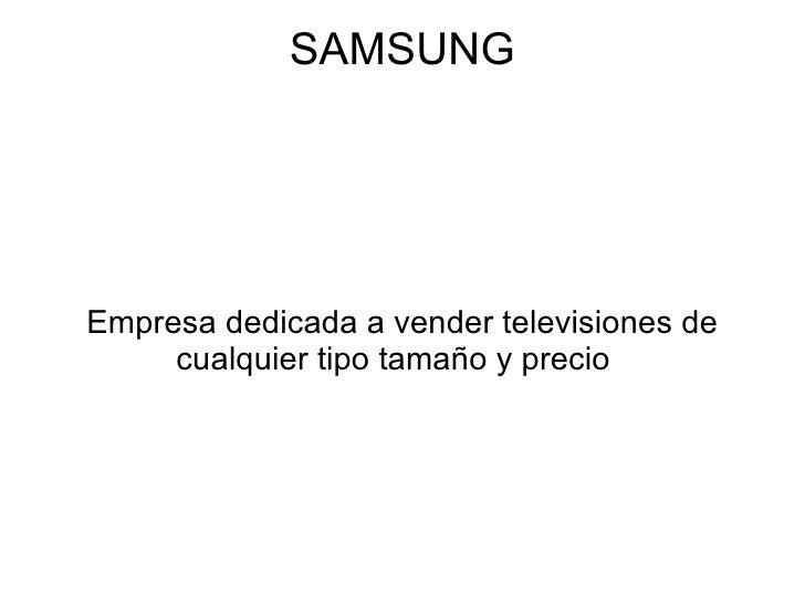 SAMSUNGEmpresa dedicada a vender televisiones de     cualquier tipo tamaño y precio