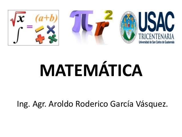 MATEMÁTICA  Ing. Agr. Aroldo RodericoGarcía Vásquez.