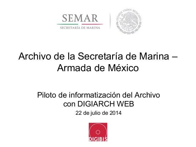 Archivo de la Secretaría de Marina – Armada de México Piloto de informatización del Archivo con DIGIARCH WEB 22 de julio d...