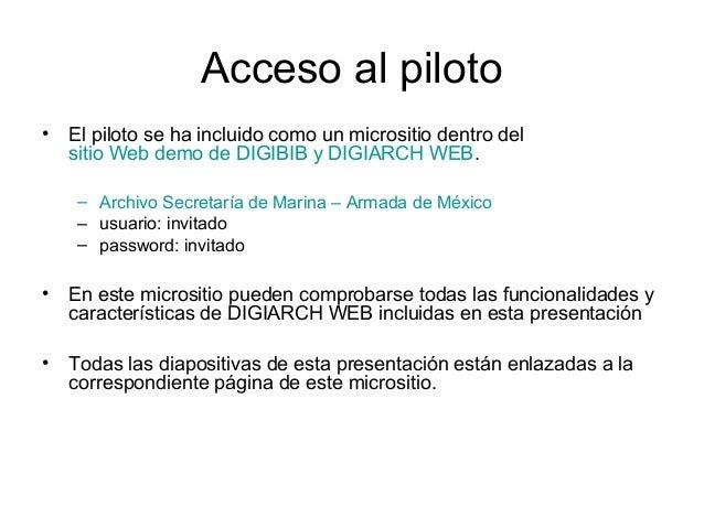 Acceso al piloto • El piloto se ha incluido como un micrositio dentro del sitio Web demo de DIGIBIB y DIGIARCH WEB. – Arch...