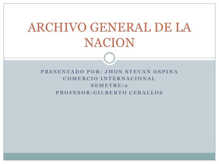 ARCHIVO GENERAL DE LA       NACION PRESENTADO POR: JHON STEVAN OSPINA       COMERCIO INTERNACIONAL             SEMETRE:2  ...
