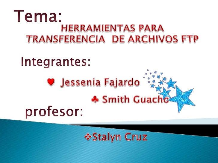 Tema:<br />herramientas para transferencia  de archivos ftp <br />Integrantes:<br /><ul><li>Jessenia Fajardo
