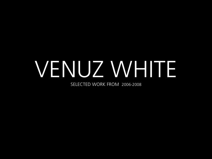 VENUZ WHITE  SELECTED WORK FROM 2006-2008