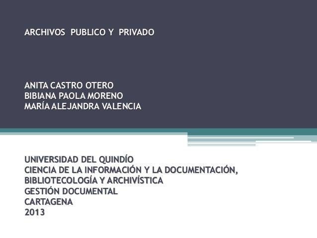 ARCHIVOS PUBLICO Y PRIVADO  ANITA CASTRO OTERO BIBIANA PAOLA MORENO MARÍA ALEJANDRA VALENCIA  UNIVERSIDAD DEL QUINDÍO CIEN...