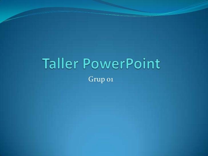 Taller PowerPoint<br />Grup 01 <br />