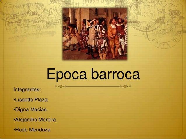 Epoca barrocaIntegrantes:•Lissette Plaza.•Digna Macias.•Alejandro Moreira.•Hudo Mendoza