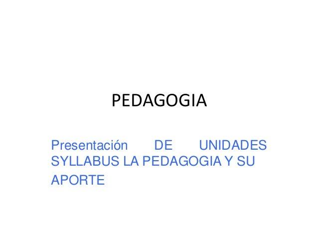 PEDAGOGIA Presentación DE UNIDADES SYLLABUS LA PEDAGOGIA Y SU APORTE