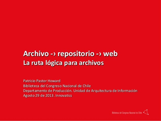 Archivo -› repositorio -› web La ruta lógica para archivos Patricio Pastor Howard Biblioteca del Congreso Nacional de Chil...