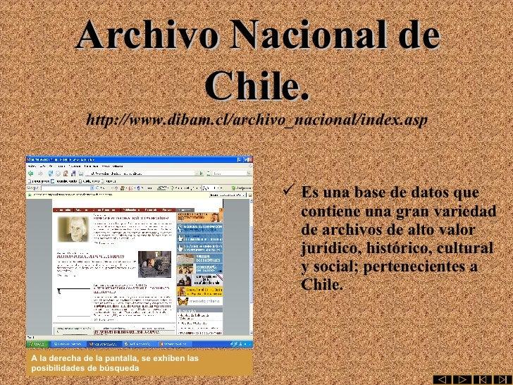 Archivo Nacional de Chile. http://www.dibam.cl/archivo_nacional/index.asp <ul><li>Es una base de datos que contiene una gr...